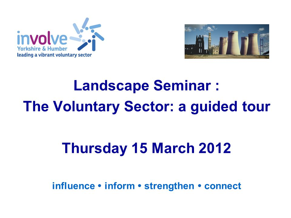 Landscape Seminar : The Voluntary Sector: a guided tour Thursday 15 March 2012 influence  inform  strengthen  connect
