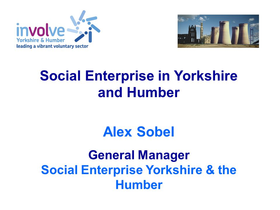 Social Enterprise in Yorkshire and Humber Alex Sobel General Manager Social Enterprise Yorkshire & the Humber