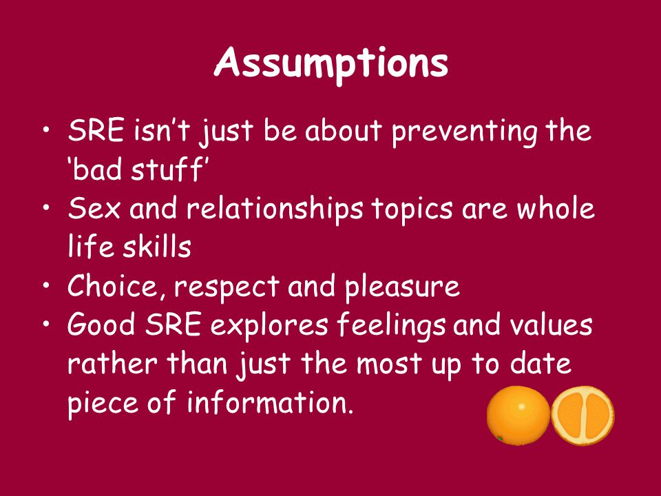 Assumptions SRE isn't just be about preventing the 'bad stuff' Sex and relationships topics are whole life skills Choice, respect and pleasure Good SR