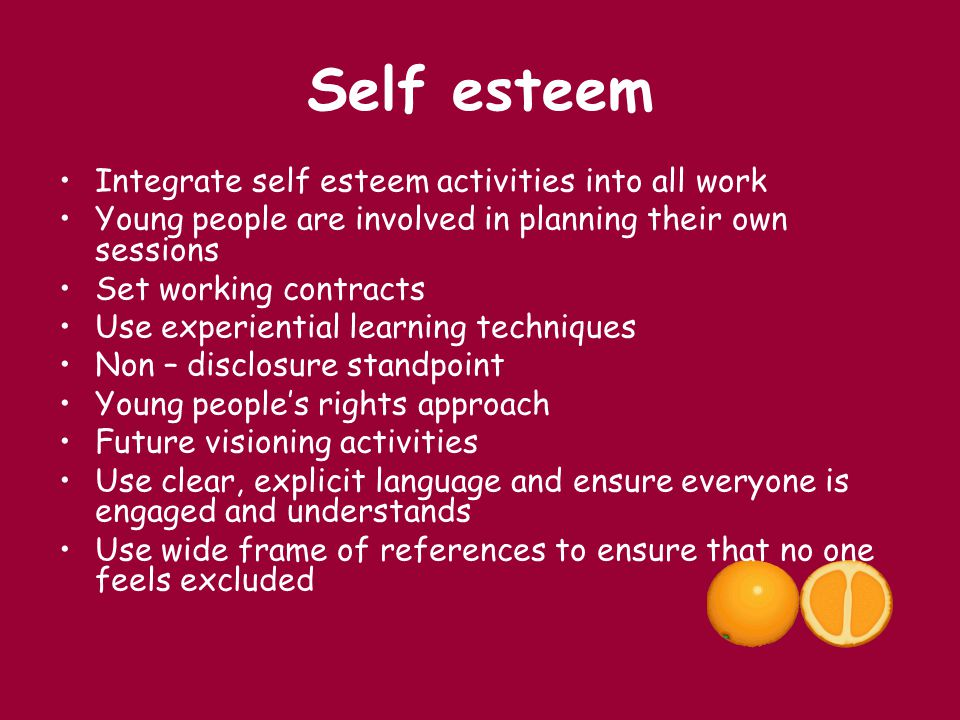 Self esteem Integrate self esteem activities into all work Young people are involved in planning their own sessions Set working contracts Use experien