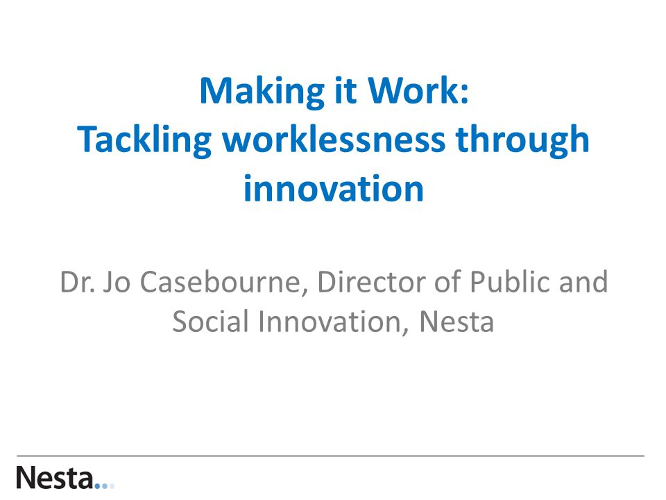 Making it Work: Tackling worklessness through innovation Dr.