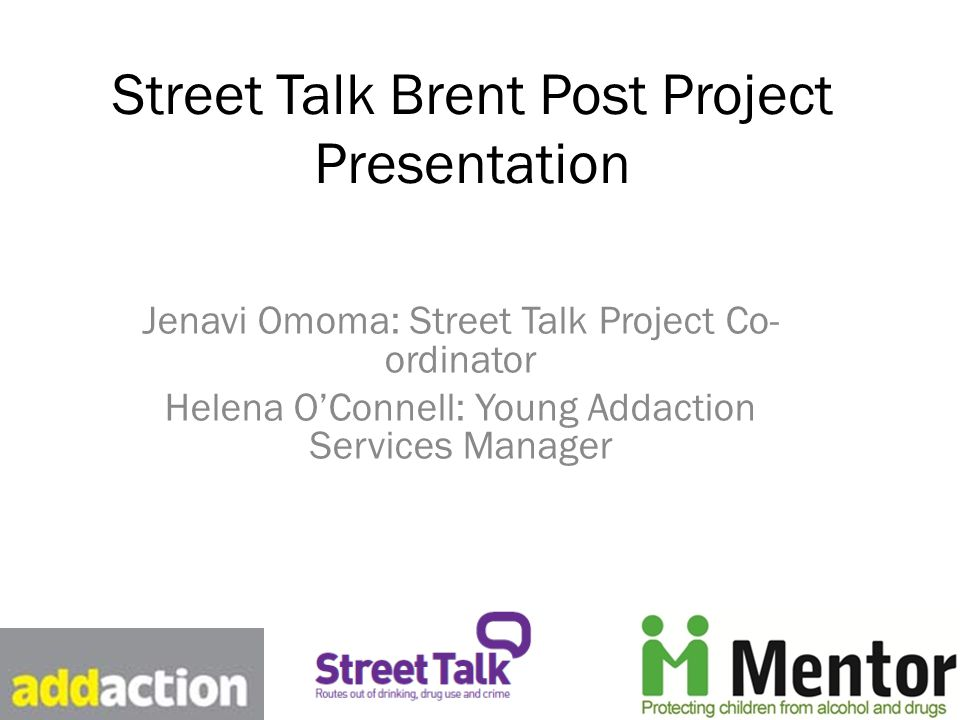 Street Talk Brent Post Project Presentation Jenavi Omoma: Street Talk Project Co- ordinator Helena O'Connell: Young Addaction Services Manager