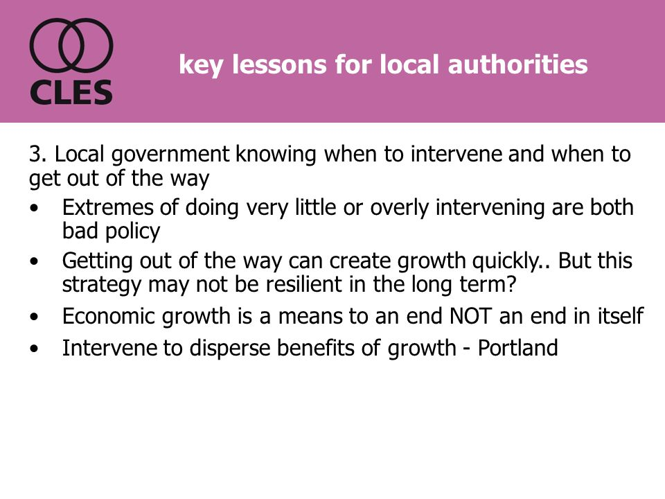 3. Local government knowing when to intervene and when to get out of the way Extremes of doing very little or overly intervening are both bad policy G