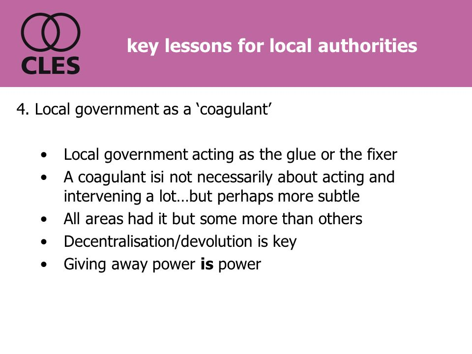 4. Local government as a 'coagulant' Local government acting as the glue or the fixer A coagulant isi not necessarily about acting and intervening a l