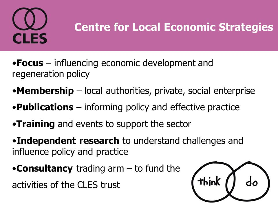 Focus – influencing economic development and regeneration policy Membership – local authorities, private, social enterprise Publications – informing policy and effective practice Training and events to support the sector Independent research to understand challenges and influence policy and practice Consultancy trading arm – to fund the activities of the CLES trust Centre for Local Economic Strategies