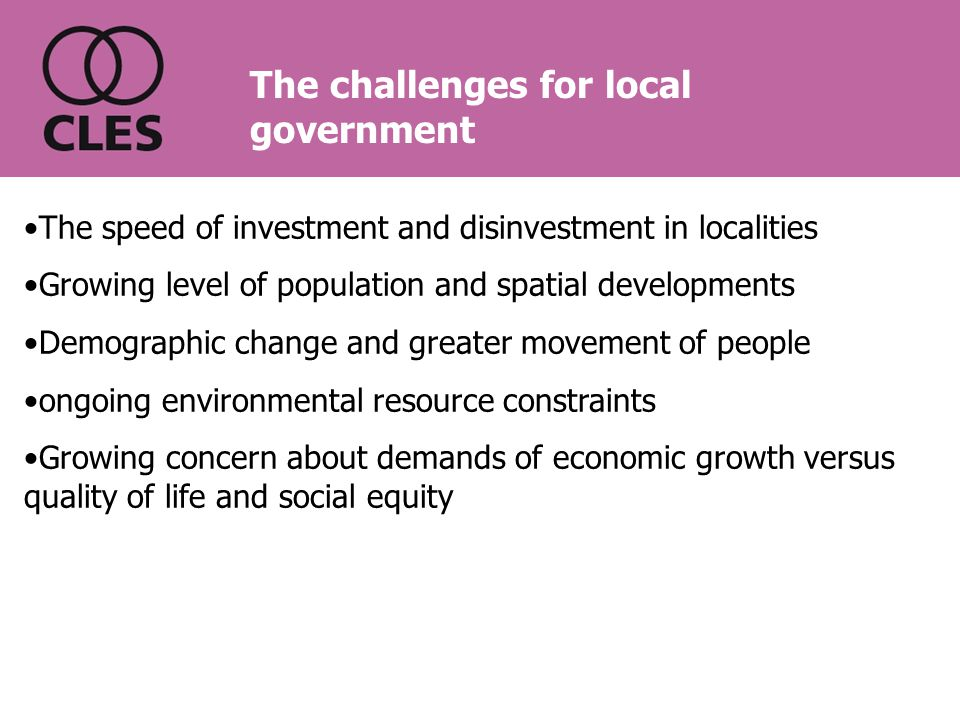 The speed of investment and disinvestment in localities Growing level of population and spatial developments Demographic change and greater movement of people ongoing environmental resource constraints Growing concern about demands of economic growth versus quality of life and social equity The challenges for local government