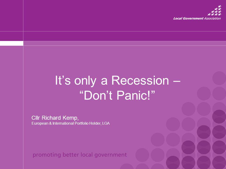 "It's only a Recession – ""Don't Panic!"" Cllr Richard Kemp, European & International Portfolio Holder, LGA"