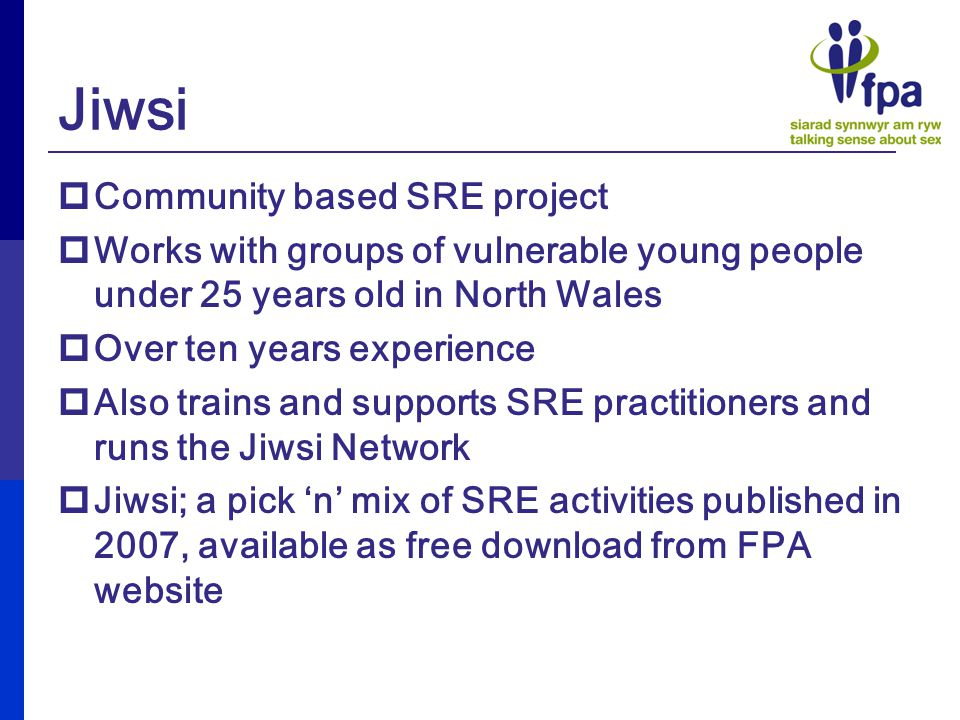Jiwsi  Community based SRE project  Works with groups of vulnerable young people under 25 years old in North Wales  Over ten years experience  Also trains and supports SRE practitioners and runs the Jiwsi Network  Jiwsi; a pick 'n' mix of SRE activities published in 2007, available as free download from FPA website