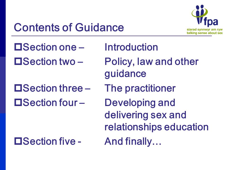 Contents of Guidance  Section one – Introduction  Section two – Policy, law and other guidance  Section three – The practitioner  Section four – Developing and delivering sex and relationships education  Section five - And finally…