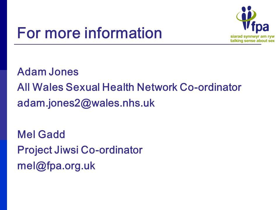 For more information Adam Jones All Wales Sexual Health Network Co-ordinator adam.jones2@wales.nhs.uk Mel Gadd Project Jiwsi Co-ordinator mel@fpa.org.uk
