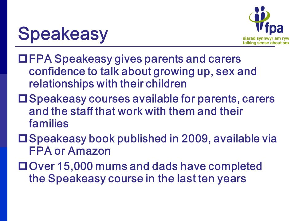 Speakeasy  FPA Speakeasy gives parents and carers confidence to talk about growing up, sex and relationships with their children  Speakeasy courses available for parents, carers and the staff that work with them and their families  Speakeasy book published in 2009, available via FPA or Amazon  Over 15,000 mums and dads have completed the Speakeasy course in the last ten years