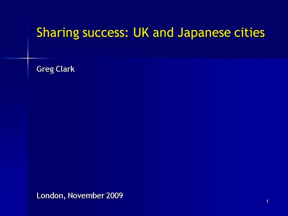 Sharing success: UK and Japanese cities Greg Clark London, November 2009 1