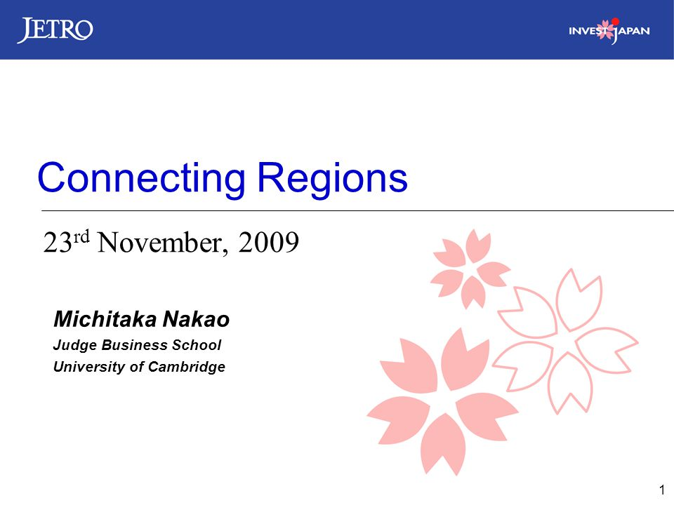 1 Connecting Regions 23 rd November, 2009 Michitaka Nakao Judge Business School University of Cambridge