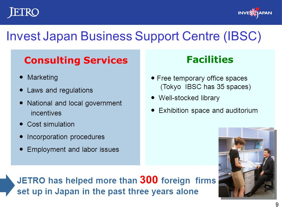9 Invest Japan Business Support Centre (IBSC) Facilities Consulting Services ● Marketing ● Laws and regulations ● National and local government incentives ● Cost simulation ● Incorporation procedures ● Employment and labor issues ● Free temporary office spaces (Tokyo IBSC has 35 spaces) ● Well-stocked library ● Exhibition space and auditorium JETRO has helped more than 300 foreign firms set up in Japan in the past three years alone