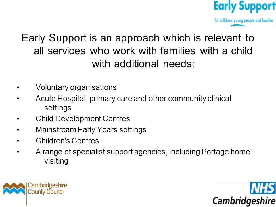 Early Support in Cambridgeshire Elements of Early Support have been delivered locally since 2008 A review initiated in 2011 engaged with parents, voluntary and community organisations together with all agencies working with children and families with disabilities from health, local authority and education.
