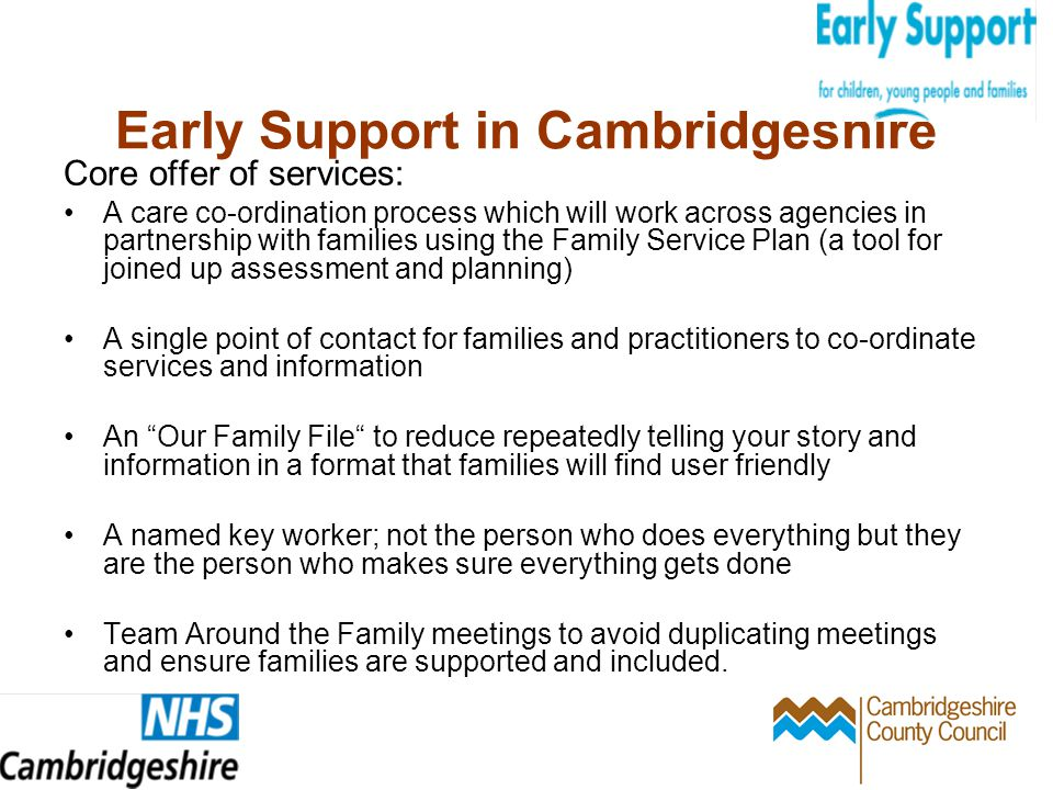 Early Support in Cambridgeshire Core offer of services: A care co-ordination process which will work across agencies in partnership with families using the Family Service Plan (a tool for joined up assessment and planning) A single point of contact for families and practitioners to co-ordinate services and information An Our Family File to reduce repeatedly telling your story and information in a format that families will find user friendly A named key worker; not the person who does everything but they are the person who makes sure everything gets done Team Around the Family meetings to avoid duplicating meetings and ensure families are supported and included.