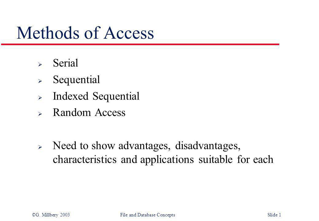 ©G. Millbery 2003File and Database ConceptsSlide 1 Methods of Access  Serial  Sequential  Indexed Sequential  Random Access  Need to show advanta