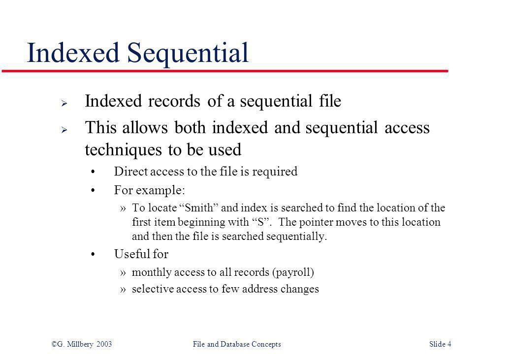 ©G. Millbery 2003File and Database ConceptsSlide 4 Indexed Sequential  Indexed records of a sequential file  This allows both indexed and sequential