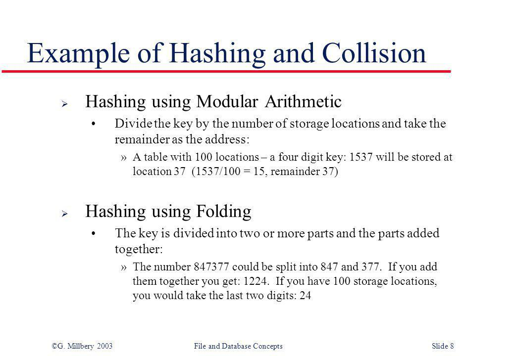 ©G. Millbery 2003File and Database ConceptsSlide 8 Example of Hashing and Collision  Hashing using Modular Arithmetic Divide the key by the number of