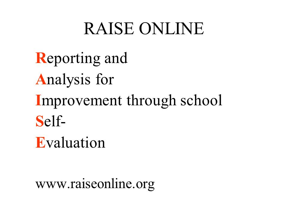 RAISE ONLINE Reporting and Analysis for Improvement through school Self- Evaluation www.raiseonline.org