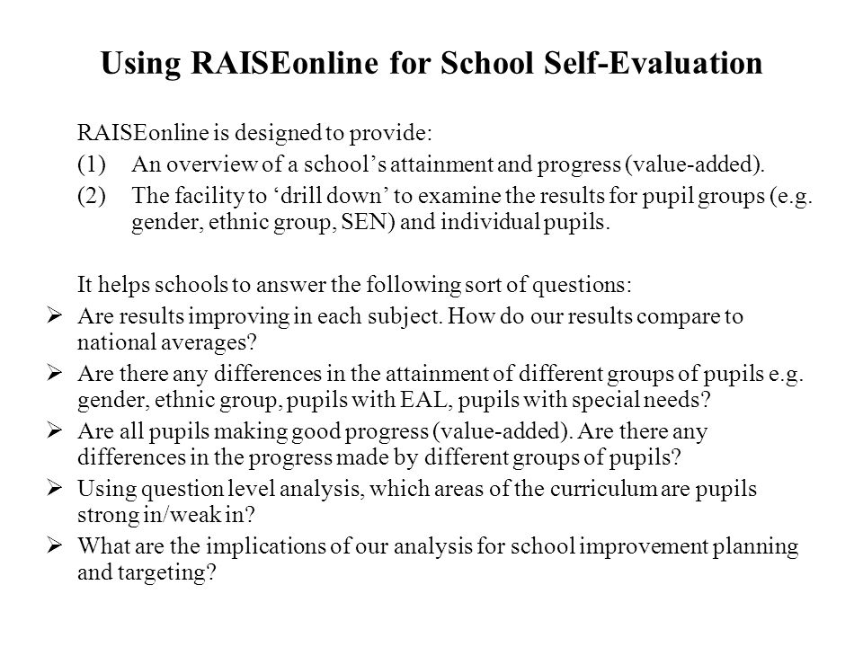 Using RAISEonline for School Self-Evaluation RAISEonline is designed to provide: (1)An overview of a school's attainment and progress (value-added). (