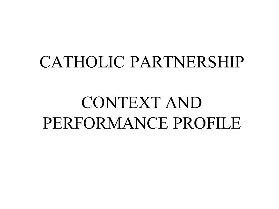 CATHOLIC PARTNERSHIP CONTEXT AND PERFORMANCE PROFILE