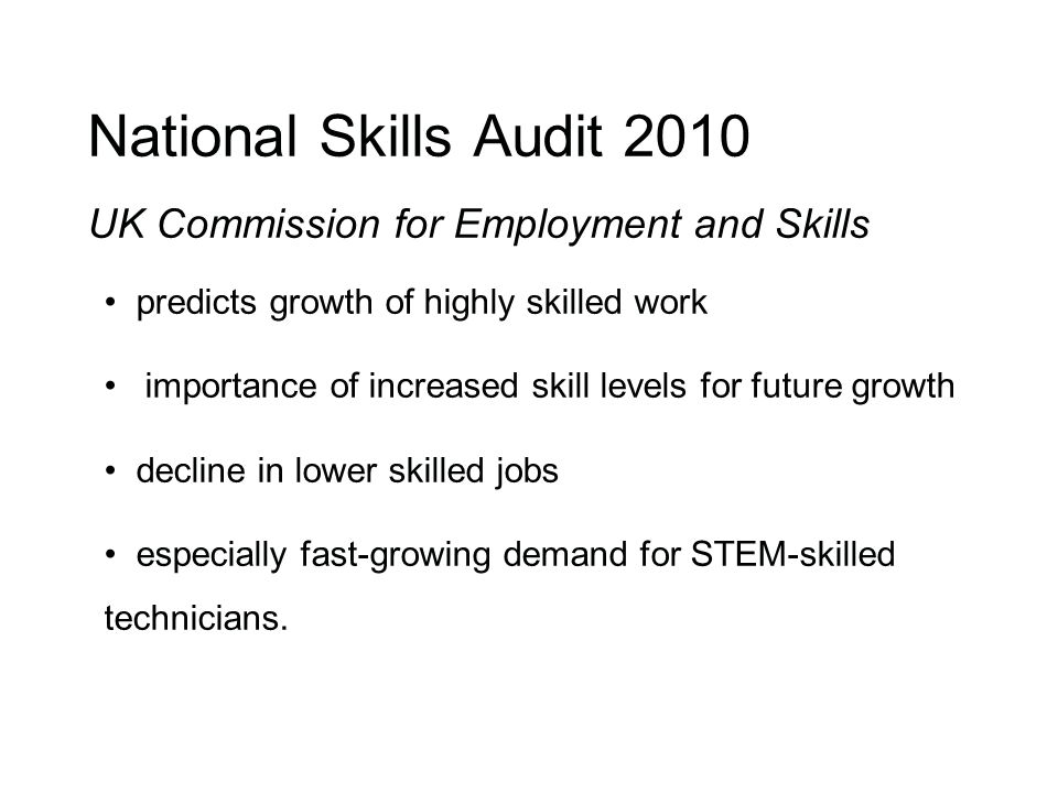 National Skills Audit 2010 UK Commission for Employment and Skills predicts growth of highly skilled work importance of increased skill levels for future growth decline in lower skilled jobs especially fast-growing demand for STEM-skilled technicians.