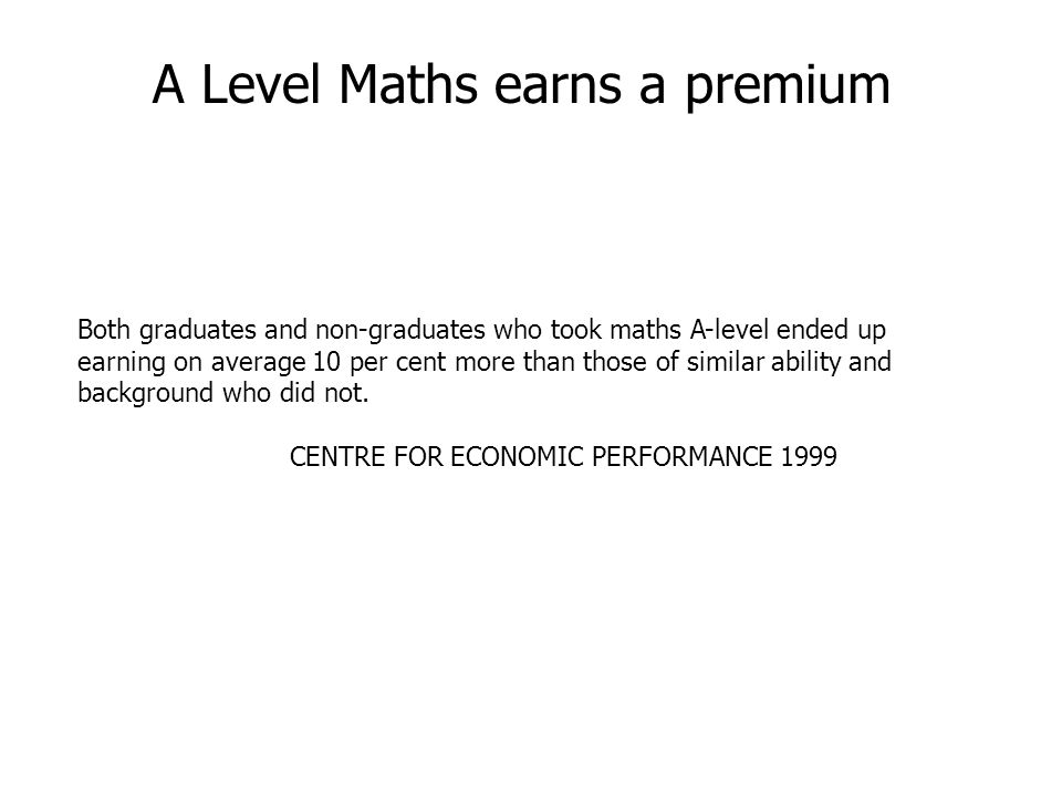 A Level Maths earns a premium Both graduates and non-graduates who took maths A-level ended up earning on average 10 per cent more than those of similar ability and background who did not.