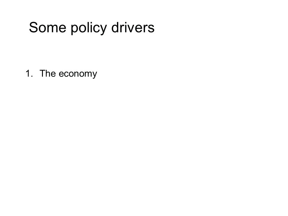 Some policy drivers 1.The economy