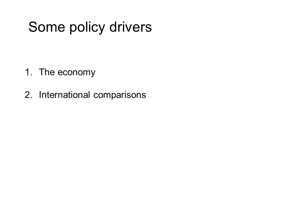 Some policy drivers 1.The economy 2.International comparisons