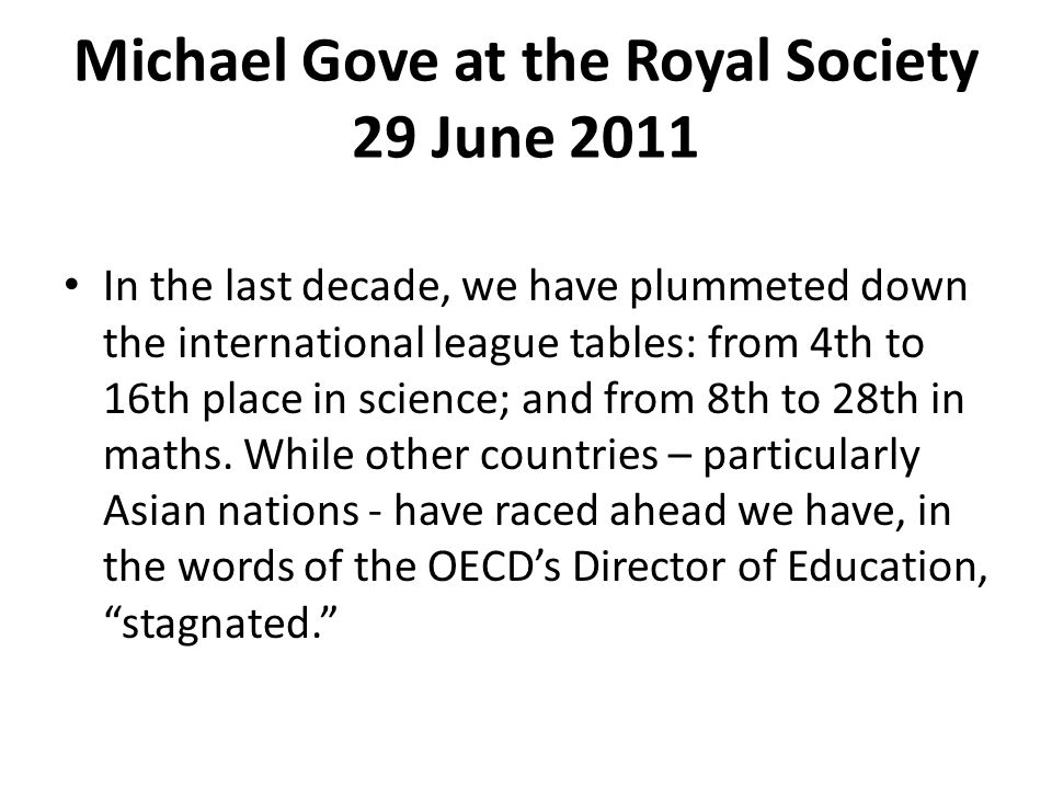 Michael Gove at the Royal Society 29 June 2011 In the last decade, we have plummeted down the international league tables: from 4th to 16th place in science; and from 8th to 28th in maths.
