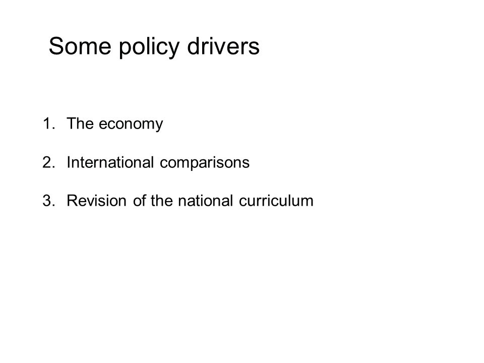 Some policy drivers 1.The economy 2.International comparisons 3.Revision of the national curriculum