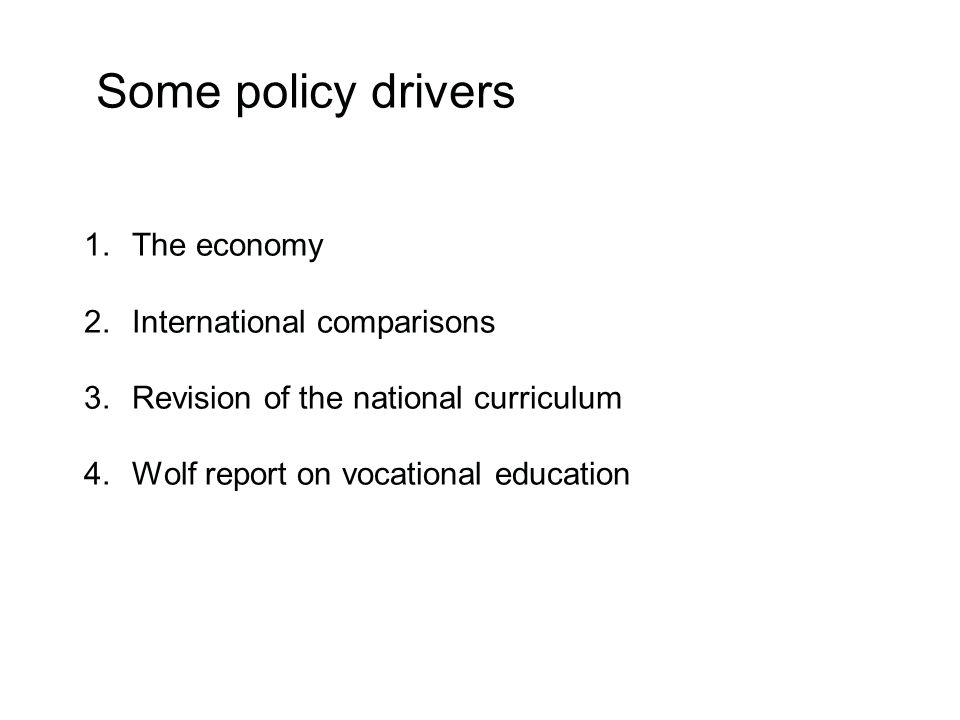 Some policy drivers 1.The economy 2.International comparisons 3.Revision of the national curriculum 4.Wolf report on vocational education