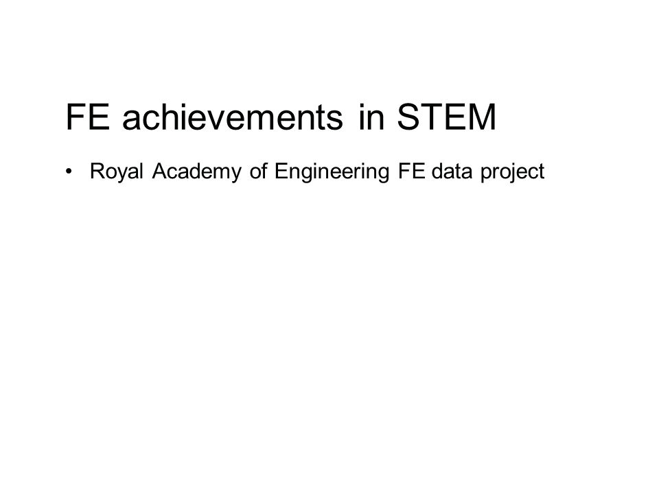 FE achievements in STEM Royal Academy of Engineering FE data project