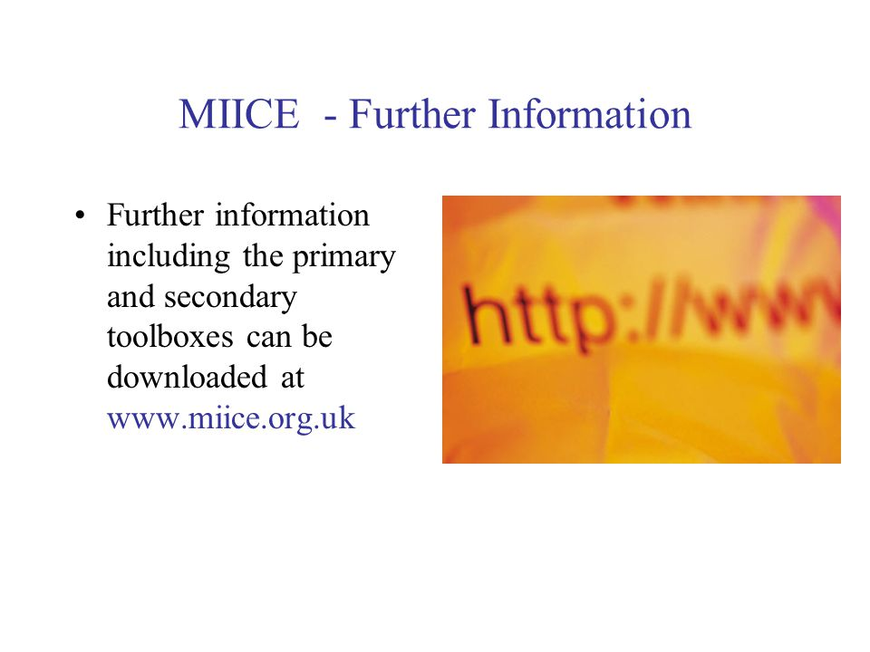 MIICE - Further Information Further information including the primary and secondary toolboxes can be downloaded at www.miice.org.uk