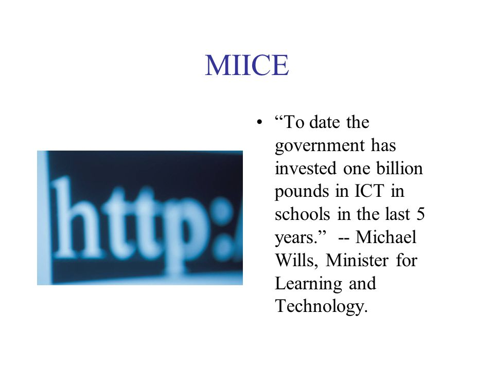"""MIICE """"To date the government has invested one billion pounds in ICT in schools in the last 5 years."""" -- Michael Wills, Minister for Learning and Tech"""
