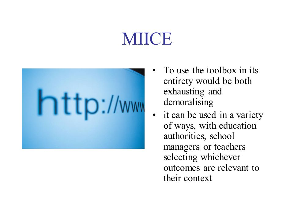 MIICE To use the toolbox in its entirety would be both exhausting and demoralising it can be used in a variety of ways, with education authorities, school managers or teachers selecting whichever outcomes are relevant to their context