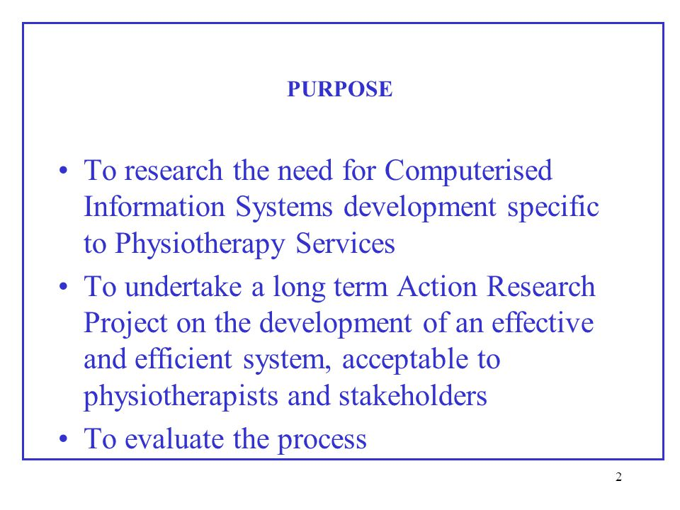 2 PURPOSE To research the need for Computerised Information Systems development specific to Physiotherapy Services To undertake a long term Action Research Project on the development of an effective and efficient system, acceptable to physiotherapists and stakeholders To evaluate the process