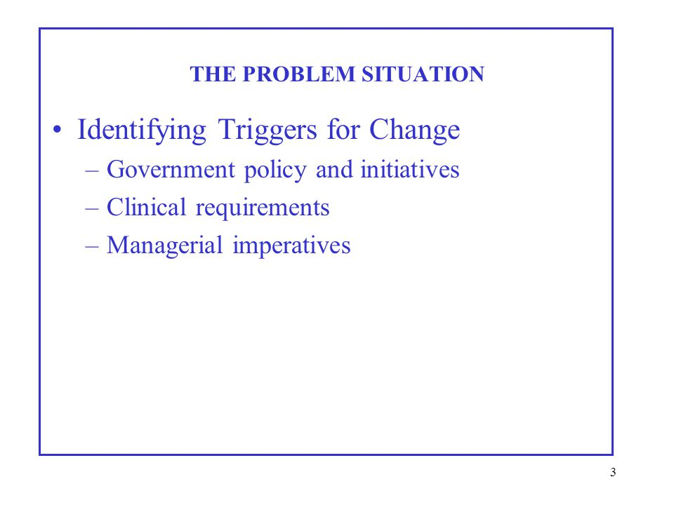 3 Identifying Triggers for Change –Government policy and initiatives –Clinical requirements –Managerial imperatives THE PROBLEM SITUATION
