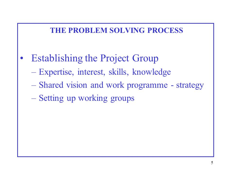 5 THE PROBLEM SOLVING PROCESS Establishing the Project Group –Expertise, interest, skills, knowledge –Shared vision and work programme - strategy –Setting up working groups