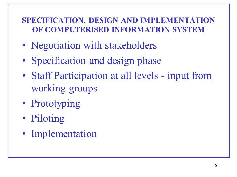 6 SPECIFICATION, DESIGN AND IMPLEMENTATION OF COMPUTERISED INFORMATION SYSTEM Negotiation with stakeholders Specification and design phase Staff Participation at all levels - input from working groups Prototyping Piloting Implementation