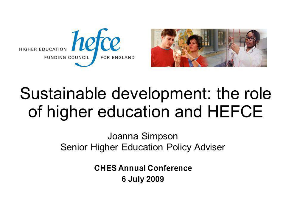 Sustainable development: the role of higher education and HEFCE CHES Annual Conference 6 July 2009 Joanna Simpson Senior Higher Education Policy Adviser