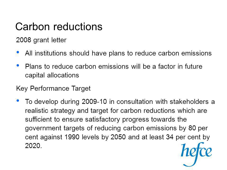2008 grant letter All institutions should have plans to reduce carbon emissions Plans to reduce carbon emissions will be a factor in future capital allocations Key Performance Target To develop during 2009-10 in consultation with stakeholders a realistic strategy and target for carbon reductions which are sufficient to ensure satisfactory progress towards the government targets of reducing carbon emissions by 80 per cent against 1990 levels by 2050 and at least 34 per cent by 2020.