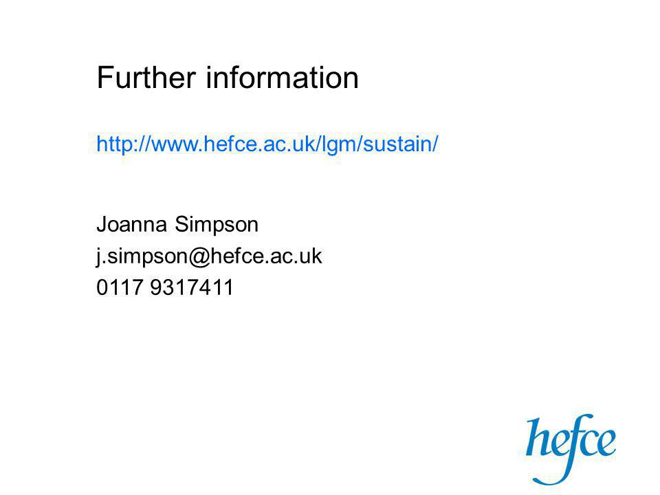 Further information http://www.hefce.ac.uk/lgm/sustain/ Joanna Simpson j.simpson@hefce.ac.uk 0117 9317411