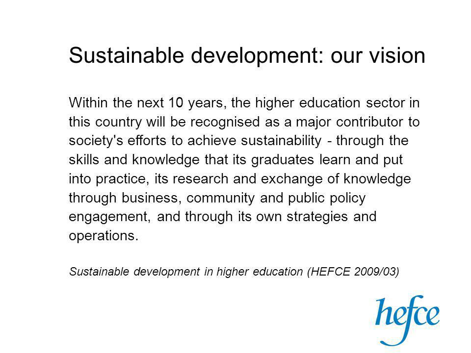 Sustainable development: our vision Within the next 10 years, the higher education sector in this country will be recognised as a major contributor to society s efforts to achieve sustainability - through the skills and knowledge that its graduates learn and put into practice, its research and exchange of knowledge through business, community and public policy engagement, and through its own strategies and operations.