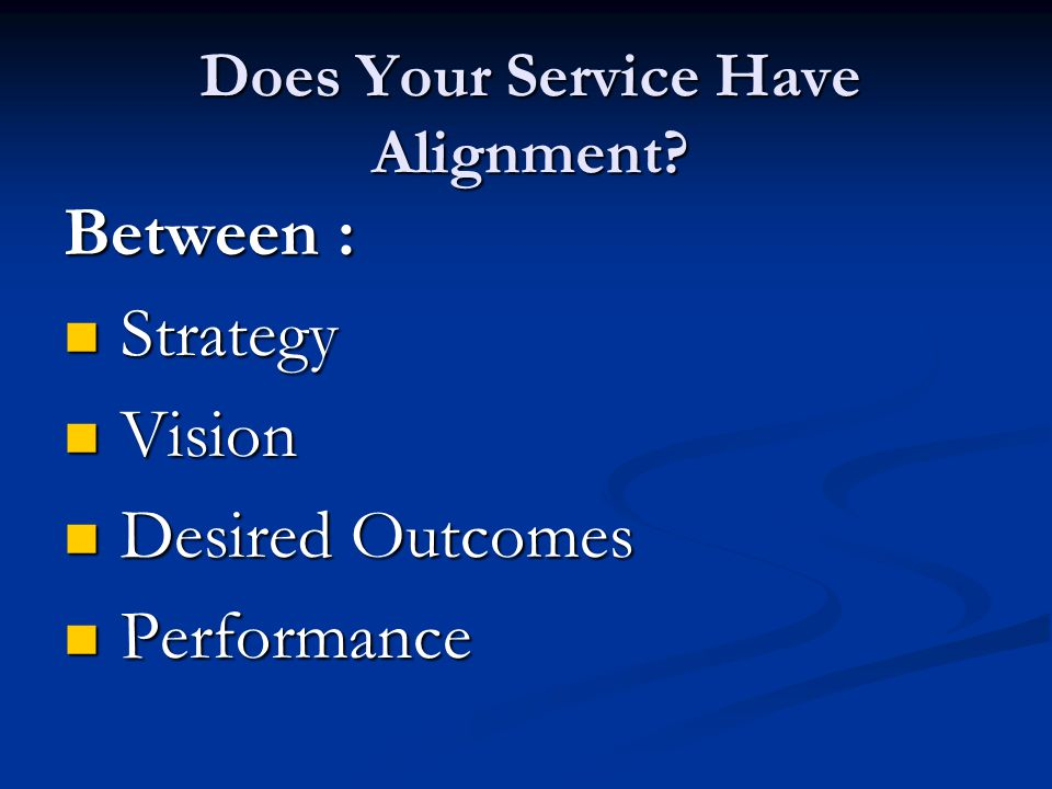 Does Your Service Have Alignment? Between : Strategy Strategy Vision Vision Desired Outcomes Desired Outcomes Performance Performance