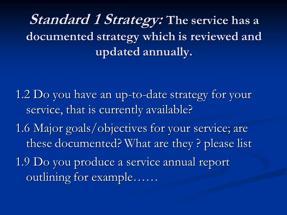 Standard 1 Strategy: The service has a documented strategy which is reviewed and updated annually. 1.2 Do you have an up-to-date strategy for your ser