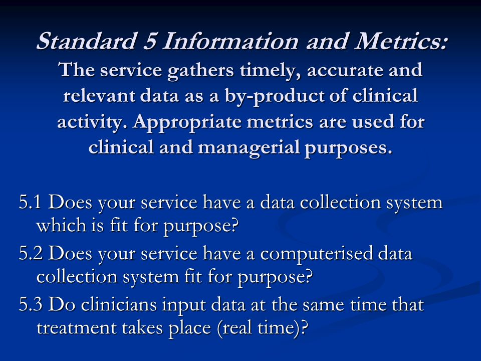 Standard 5 Information and Metrics: The service gathers timely, accurate and relevant data as a by-product of clinical activity. Appropriate metrics a