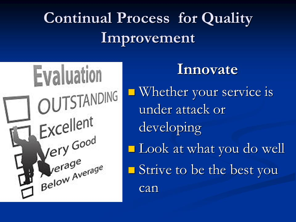 Continual Process for Quality Improvement Innovate Whether your service is under attack or developing Look at what you do well Strive to be the best y