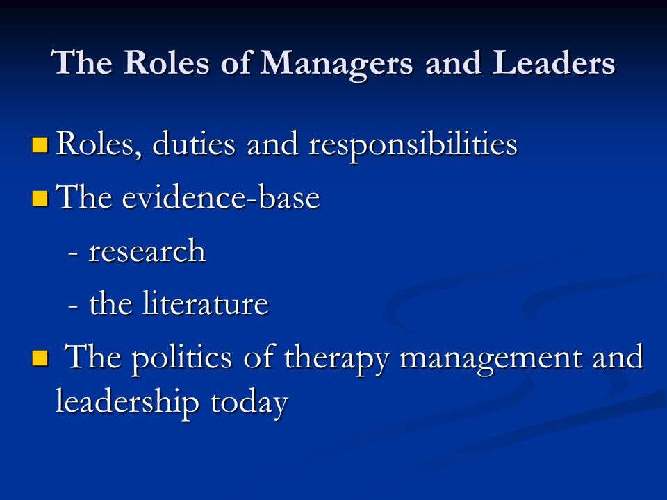 The Roles of Managers and Leaders Roles, duties and responsibilities The evidence-base - research - the literature The politics of therapy management